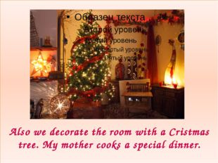 Also we decorate the room with a Cristmas tree. My mother cooks a special di
