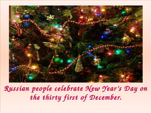 Russian people celebrate New Year's Day on the thirty first of December.