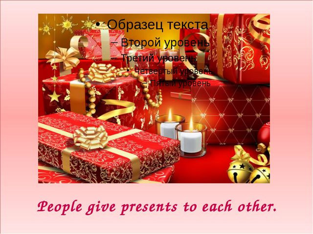 People give presents to each other.