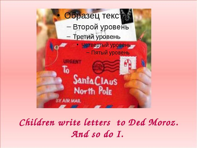 Children write letters to Ded Moroz. And so do I.