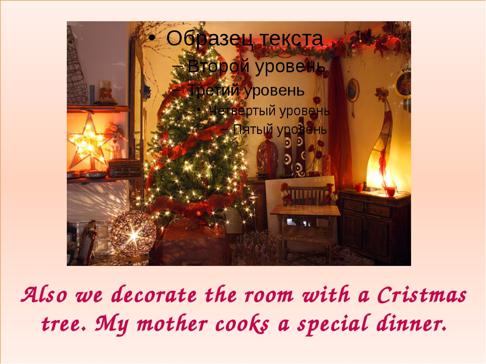 Also we decorate the room with a Cristmas tree. My mother cooks a special di...