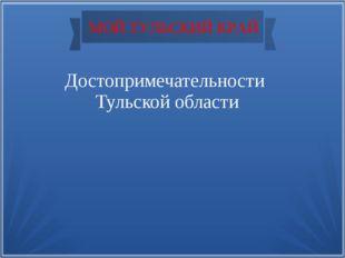 Достопримечательности Тульской области МОЙ ТУЛЬСКИЙ КРАЙ