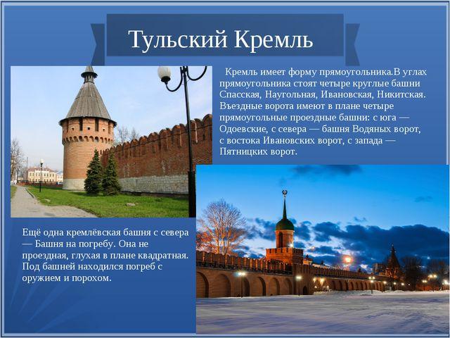 Тульский Кремль Кремль имеет форму прямоугольника.В углах прямоугольника сто...
