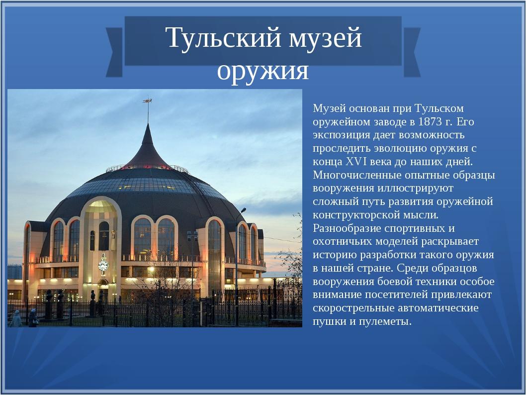 Тульский музей оружия Музей основан при Тульском оружейном заводе в 1873 г. Е...