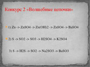1)Zn->ZnSO4 ->Zn(OH)2 ->ZnSO4 ->BaSO4 2) S -> SO2 -> SO3 -> H2SO4 -> K2