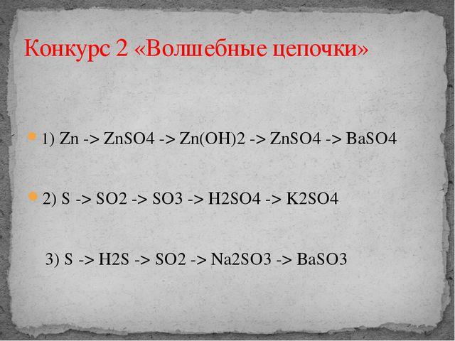 1)Zn->ZnSO4 ->Zn(OH)2 ->ZnSO4 ->BaSO4 2) S -> SO2 -> SO3 -> H2SO4 -> K2...