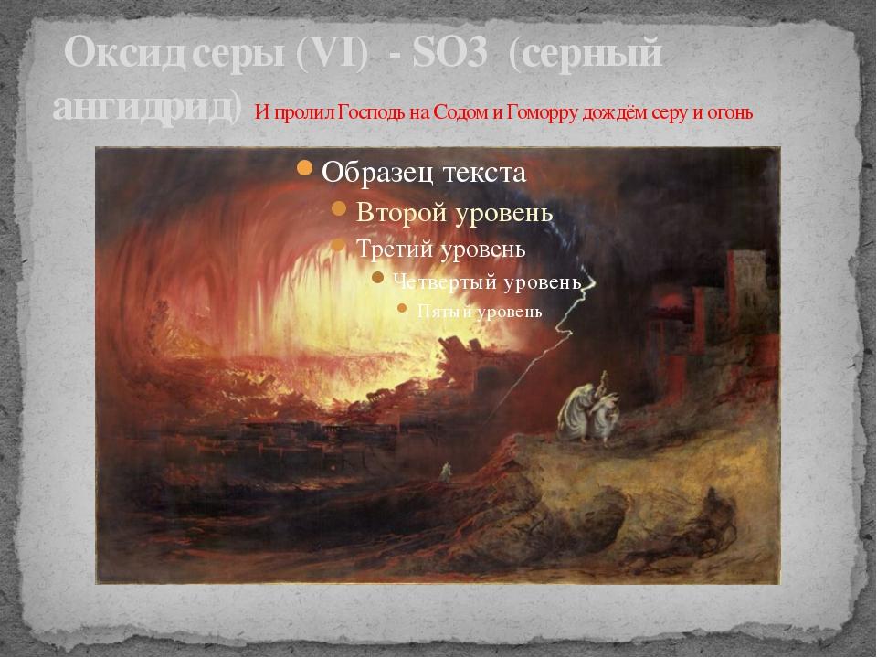 Оксид серы (VI) -SO3(серный ангидрид) И пролил Господь на Содом и Гоморр...