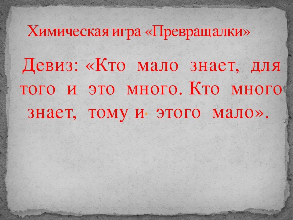 Девиз: «Кто мало знает, для того и это много. Кто много знает, тому и этого м...