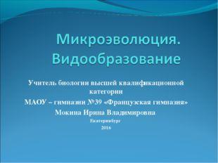 Учитель биологии высшей квалификационной категории МАОУ – гимназии №39 «Франц