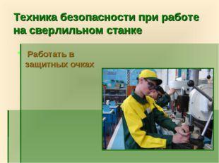 Техника безопасности при работе на сверлильном станке Работать в защитных очках