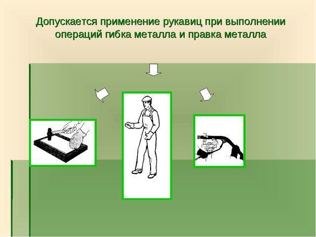 Допускается применение рукавиц при выполнении операций гибка металла и правка...