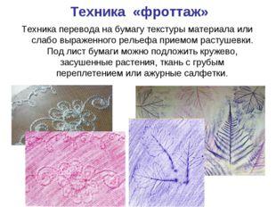 Техника «фроттаж» Техника перевода на бумагу текстуры материала или слабо выр