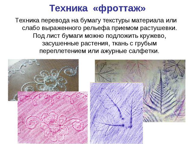 Техника «фроттаж» Техника перевода на бумагу текстуры материала или слабо выр...