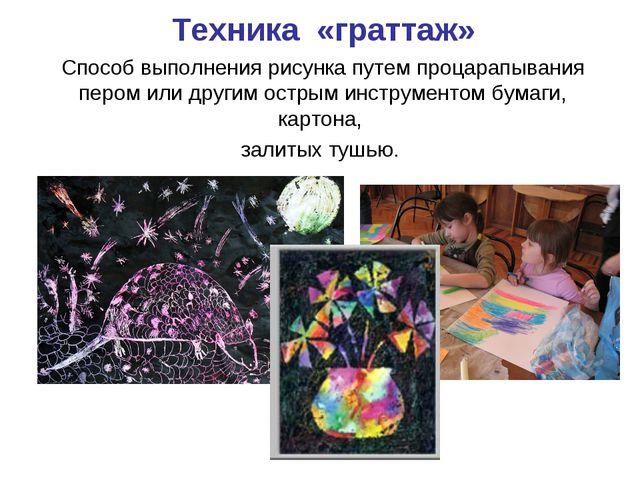 Техника «граттаж» Способ выполнения рисунка путем процарапывания пером или др...