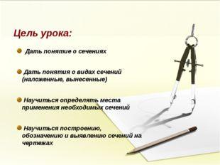 Цель урока: Дать понятие о сечениях Дать понятия о видах сечений (наложенные,
