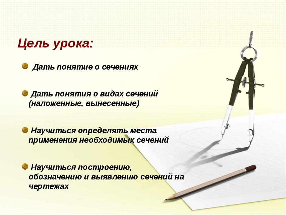 Цель урока: Дать понятие о сечениях Дать понятия о видах сечений (наложенные,...