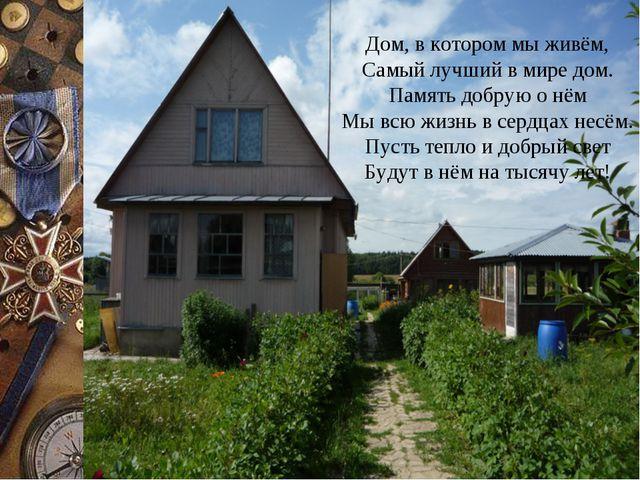 Дом, в котором мы живём, Самый лучший в мире дом. Память добрую о нём Мы всю...