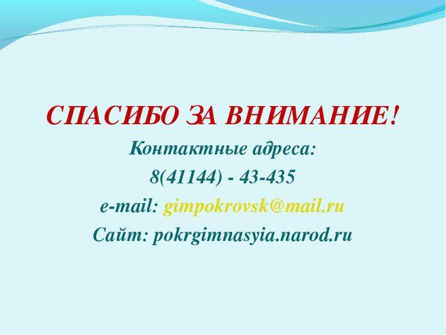 СПАСИБО ЗА ВНИМАНИЕ! Контактные адреса: 8(41144) - 43-435 e-mail: gimpokrovs...