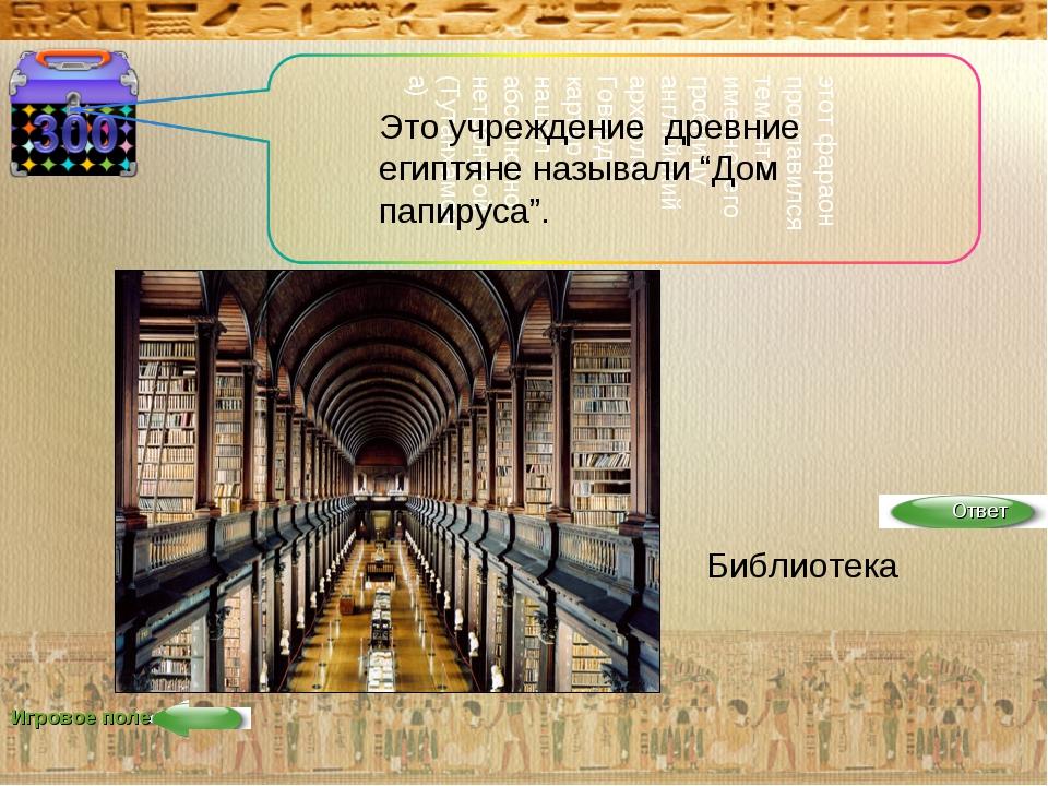 """Игровое поле Это учреждение древние египтяне называли """"Дом папируса"""". Библиот..."""