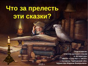 Что за прелесть эти сказки? Подготовила: учитель русского языка и литературы