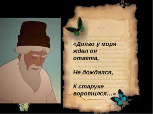 «Долго у моря ждал он ответа, Не дождался, К старухе воротился…»