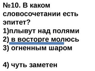 №10. В каком словосочетании есть эпитет? 1)плывут над полями 2) в восторге мо