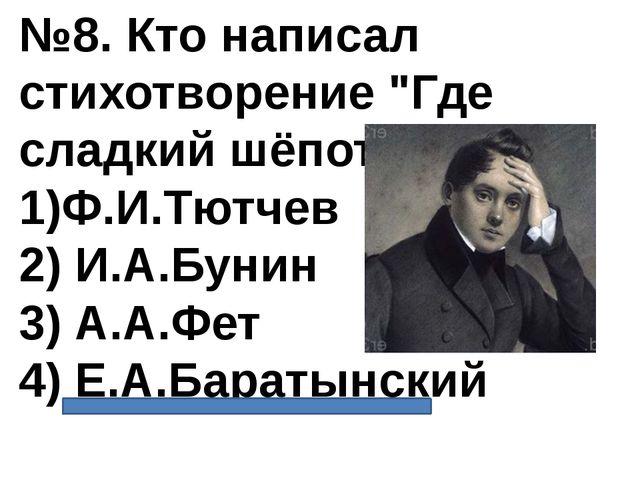 """№8. Кто написал стихотворение """"Где сладкий шёпот""""? 1)Ф.И.Тютчев 2) И.А.Бунин..."""