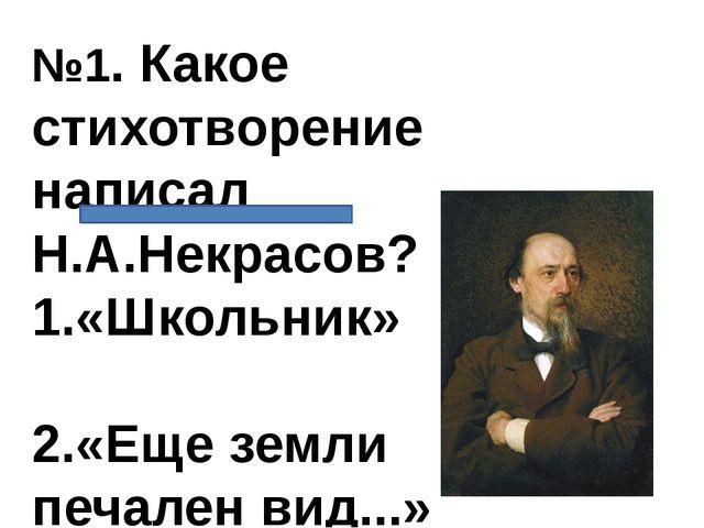 №1. Какое стихотворение написал Н.А.Некрасов? 1.«Школьник» 2.«Еще земли печал...
