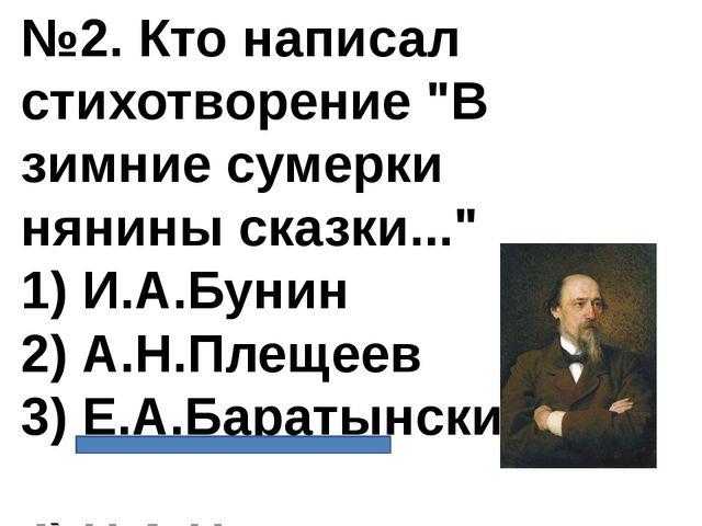 """№2. Кто написал стихотворение """"В зимние сумерки нянины сказки..."""" 1) И.А.Буни..."""