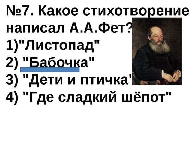 """№7. Какое стихотворение написал А.А.Фет? 1)""""Листопад"""" 2) """"Бабочка"""" 3) """"Дети и..."""