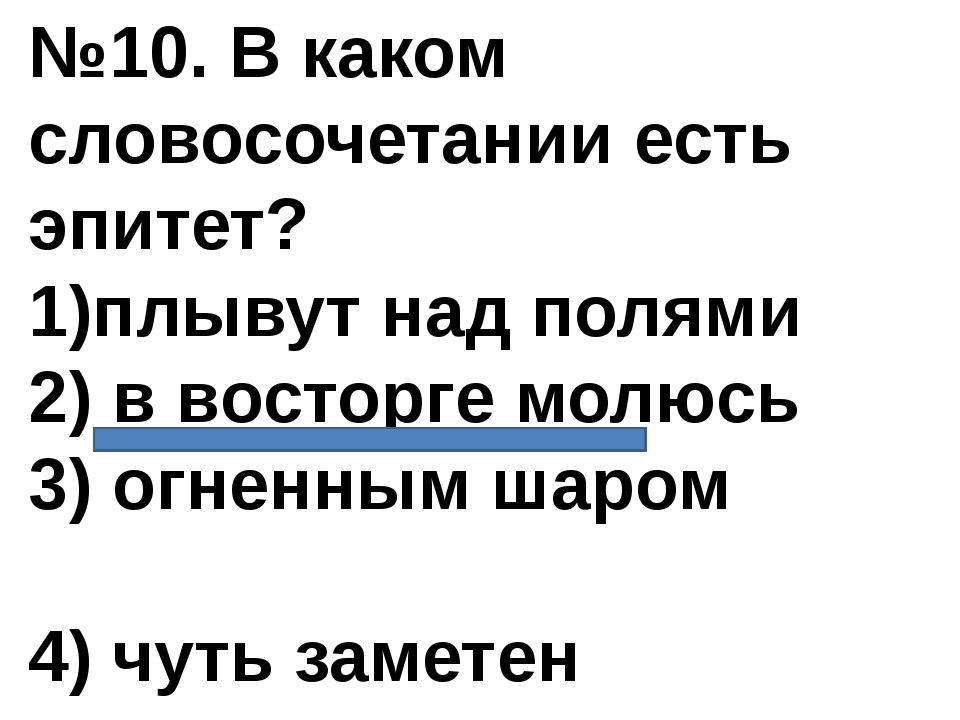 №10. В каком словосочетании есть эпитет? 1)плывут над полями 2) в восторге мо...