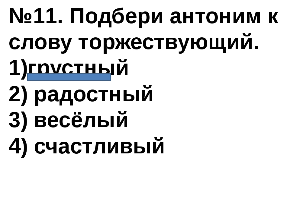 №11. Подбери антоним к слову торжествующий. 1)грустный 2) радостный 3) весёлы...