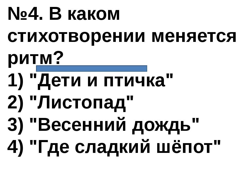 """№4. В каком стихотворении меняется ритм? 1) """"Дети и птичка"""" 2) """"Листопад"""" 3)..."""