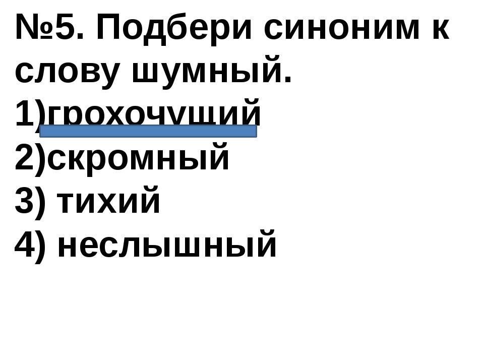 №5. Подбери синоним к слову шумный. 1)грохочущий 2)скромный 3) тихий 4) неслы...