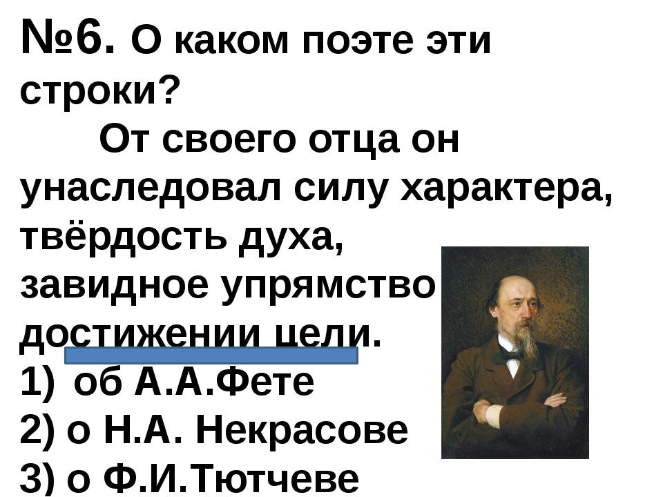 №6. О каком поэте эти строки? От своего отца он унаследовал силу характера, т...