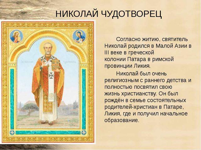 НИКОЛАЙ ЧУДОТВОРЕЦ Согласно житию, святитель Николай родился вМалой Азиив I...