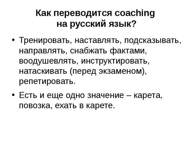 Как переводится coaching на русский язык? Тренировать, наставлять, подсказыва...