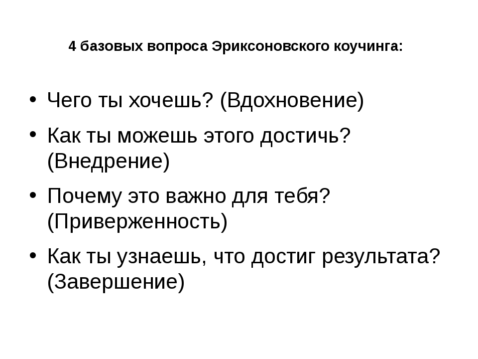 4 базовых вопроса Эриксоновского коучинга: Чего ты хочешь? (Вдохновение) Как...