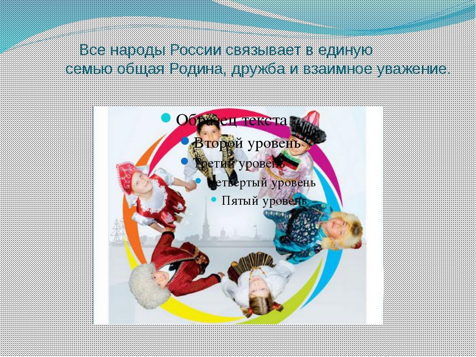Все народы России связывает в единую семью общая Родина, дружба и взаимное у...