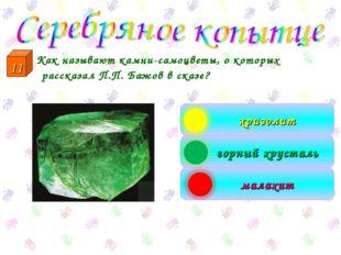 Как называют камни-самоцветы, о которых рассказал П.П. Бажов в сказе? хризол