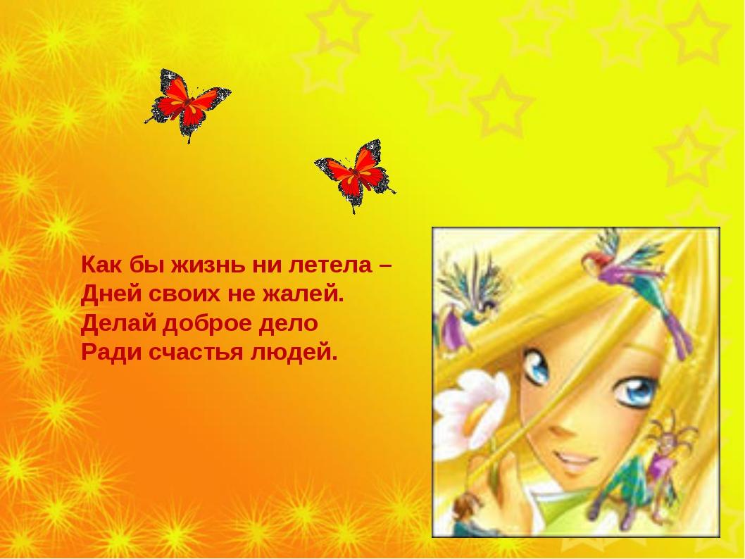 Как бы жизнь ни летела – Дней своих не жалей. Делай доброе дело Ради счастья...