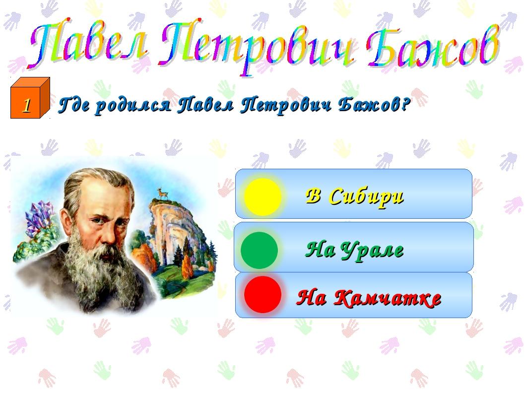 Где родился Павел Петрович Бажов? На Урале На Камчатке В Сибири 1