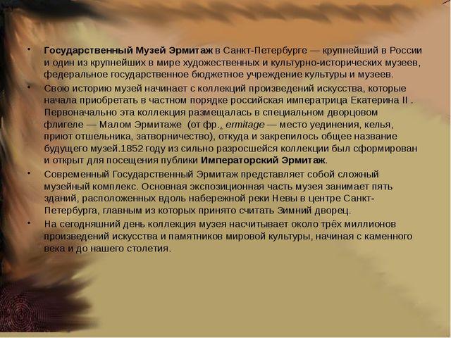 Государственный Музей ЭрмитажвСанкт-Петербурге— крупнейший в России и оди...