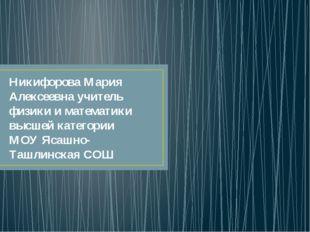 Никифорова Мария Алексеевна учитель физики и математики высшей категории МОУ
