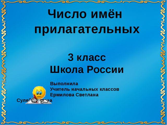 Число имён прилагательных 3 класс Школа России Выполнила Учитель нач...