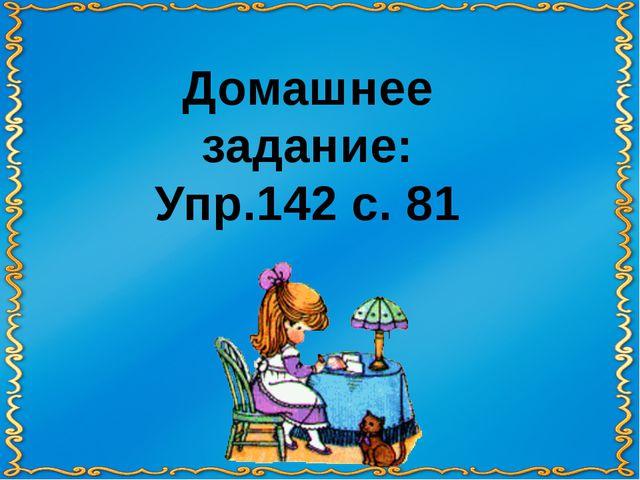 Домашнее задание: Упр.142 с. 81