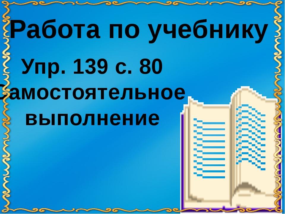 Работа по учебнику Упр. 139 с. 80 Самостоятельное выполнение
