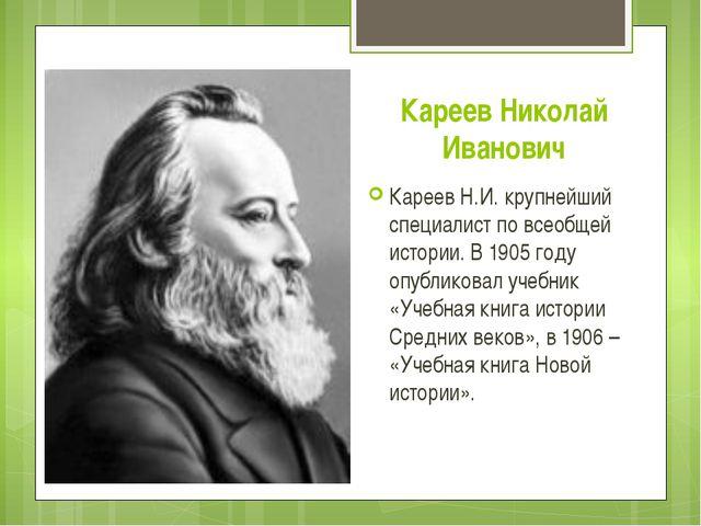 Кареев Николай Иванович Кареев Н.И. крупнейший специалист по всеобщей истории...