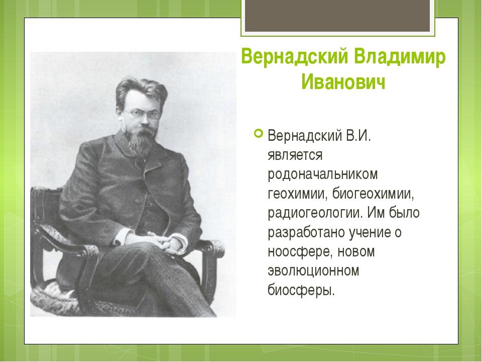 Вернадский Владимир Иванович Вернадский В.И. является родоначальником геохими...