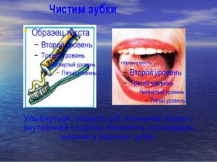 Чистим зубки Улыбнуться, открыть рот, кончиком языка с внутренней стороны по